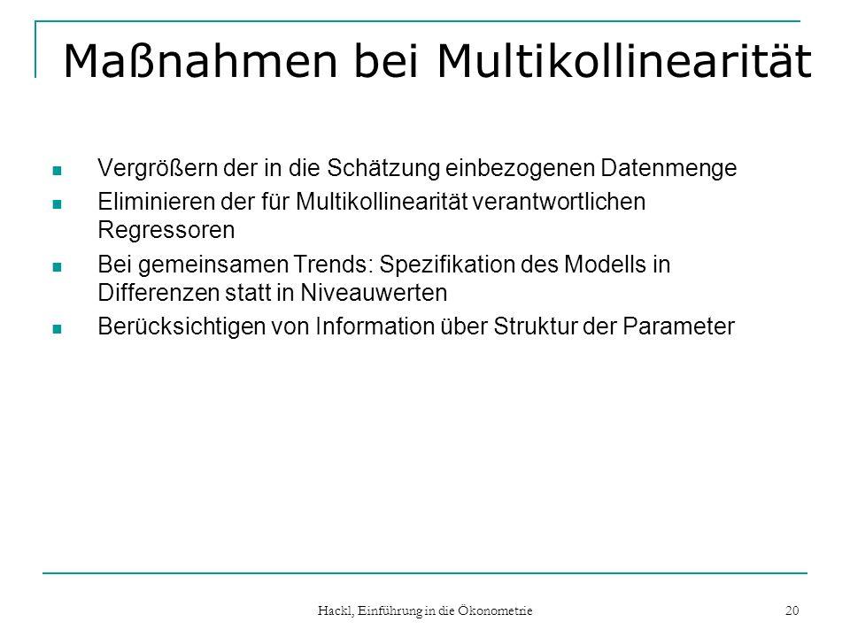 Hackl, Einführung in die Ökonometrie 20 Maßnahmen bei Multikollinearität Vergrößern der in die Schätzung einbezogenen Datenmenge Eliminieren der für M