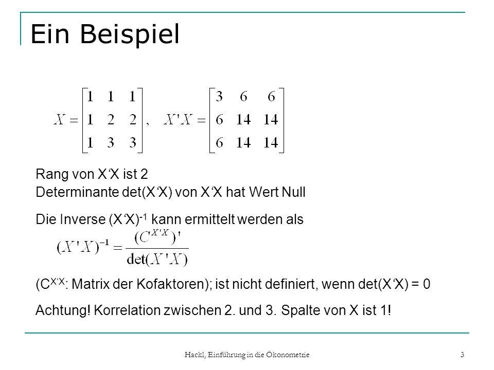 Hackl, Einführung in die Ökonometrie 4 Konsumfunktion C = 0 + 1 Y a + 2 Y e + 3 Y t + u C: Privater Konsum Y a : Einkommen aus unselbständiger Erwerbstätigkeit Y e : Einkommen aus Besitz und Unternehmung Y t : gesamtes Einkommen (Y t =Y e + Y a ) X hat Ordnung n x 4, aber Rang 3; XX hat Ordnung 4 x 4, aber Rang 3; die Inverse (XX) -1 existiert nicht!