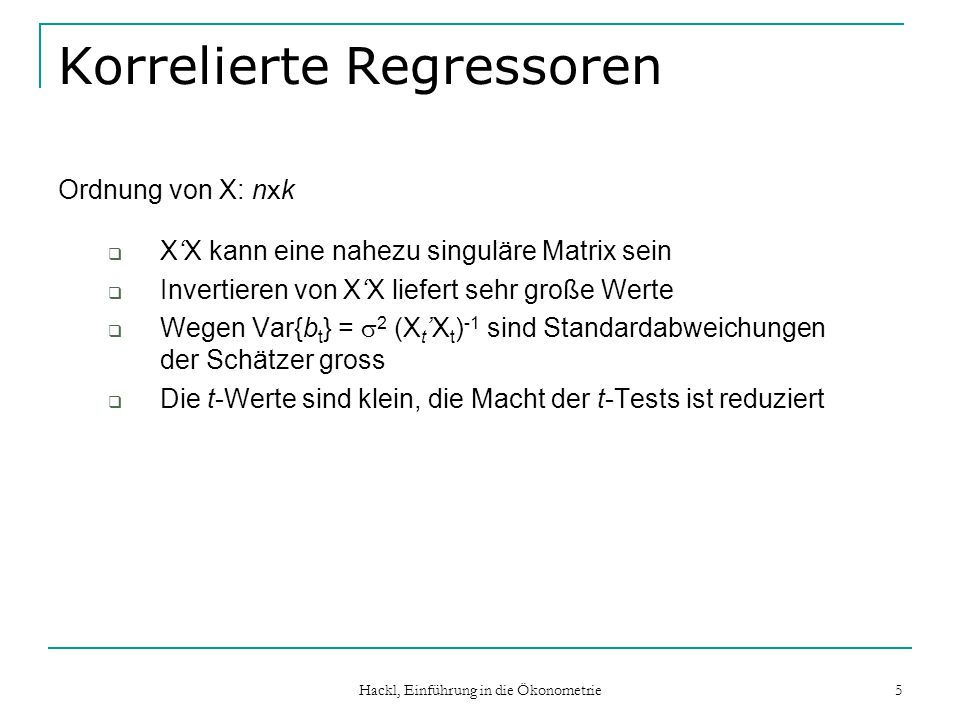 Hackl, Einführung in die Ökonometrie 16 Indikatoren für Multikollinearität Bestimmtheitsmaße R i 2 der Hilfsregressionen VIF i (variance inflation factors) Determinante der Matrix der Korrelationskoeffizienten der Regressoren (ein Wert nahe bei Null zeigt Multikollinearität an) Konditionszahl (condition index, condition number) k von XX: max ( min ) ist maximaler (minimaler) Eigenwert von XX; ein großer Wert (>20) von k ist Hinweis auf Multikollinearität Effekt des Hinzufügens eines Regressors auf se(b i ): Regressor ist (a) relevant: se(b i ) wird größer; (b) multikollinear: se(b i ) wird kleiner
