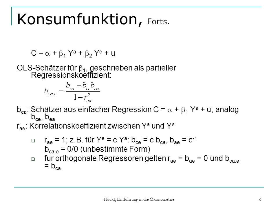 Hackl, Einführung in die Ökonometrie 7 Identifizierte Parameter C = + 1 Y a + 2 Y e + u Lineare Abhängigkeit: Y e = c Y a C = + ( 1 + c 2 )Y a + u = + Y a + u OLS-Schätzer für = 1 + c 2 kann problemlos berechnet werden, nicht aber für 1 und 2 Man sagt: ist identifiziert, 1 und 2 sind nicht identifiziert