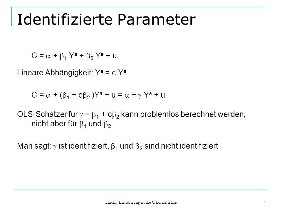 Hackl, Einführung in die Ökonometrie 7 Identifizierte Parameter C = + 1 Y a + 2 Y e + u Lineare Abhängigkeit: Y e = c Y a C = + ( 1 + c 2 )Y a + u = +