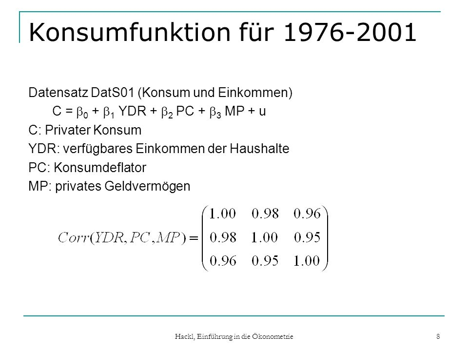 Hackl, Einführung in die Ökonometrie 8 Konsumfunktion für 1976-2001 Datensatz DatS01 (Konsum und Einkommen) C = 0 + 1 YDR + 2 PC + 3 MP + u C: Private