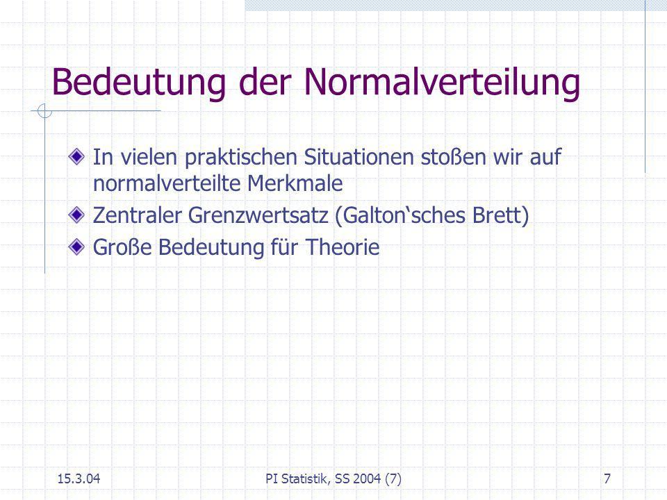 15.3.04PI Statistik, SS 2004 (7)7 Bedeutung der Normalverteilung In vielen praktischen Situationen stoßen wir auf normalverteilte Merkmale Zentraler G