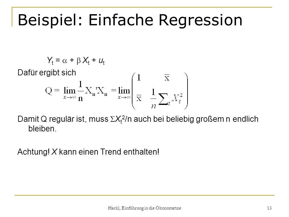 Hackl, Einführung in die Ökonometrie 13 Beispiel: Einfache Regression Y t = + X t + u t Dafür ergibt sich Damit Q regulär ist, muss X t 2 /n auch bei