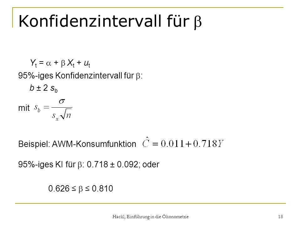 Hackl, Einführung in die Ökonometrie 18 Konfidenzintervall für Y t = + X t + u t 95%-iges Konfidenzintervall für : b ± 2 s b mit Beispiel: AWM-Konsumf