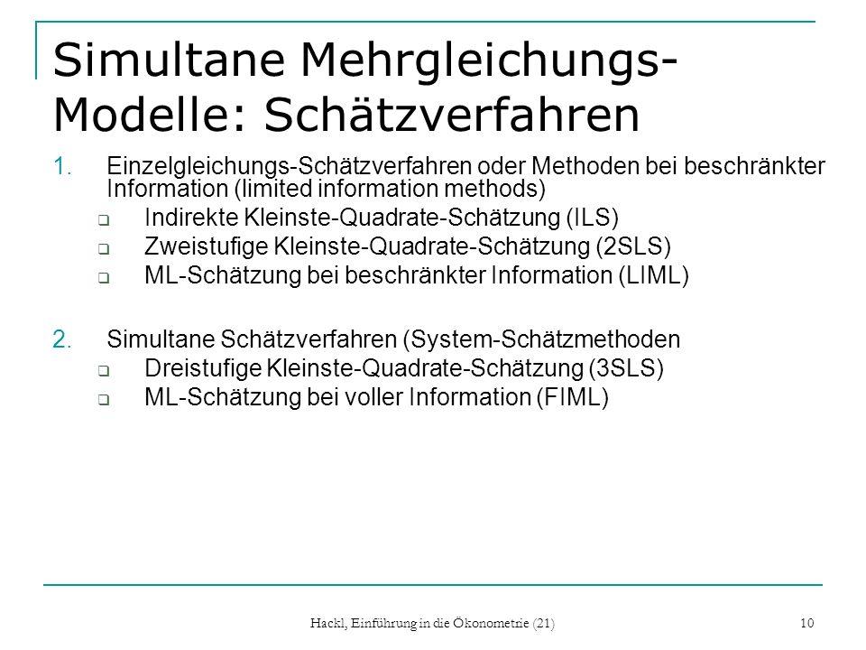 Hackl, Einführung in die Ökonometrie (21) 10 Simultane Mehrgleichungs- Modelle: Schätzverfahren 1.Einzelgleichungs-Schätzverfahren oder Methoden bei beschränkter Information (limited information methods) Indirekte Kleinste-Quadrate-Schätzung (ILS) Zweistufige Kleinste-Quadrate-Schätzung (2SLS) ML-Schätzung bei beschränkter Information (LIML) 2.Simultane Schätzverfahren (System-Schätzmethoden Dreistufige Kleinste-Quadrate-Schätzung (3SLS) ML-Schätzung bei voller Information (FIML)