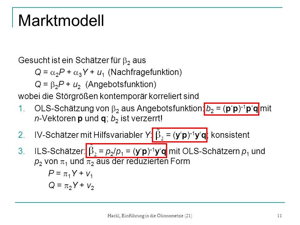 Hackl, Einführung in die Ökonometrie (21) 11 Marktmodell Gesucht ist ein Schätzer für 2 aus Q = 2 P + 3 Y + u 1 (Nachfragefunktion) Q = 2 P + u 2 (Angebotsfunktion) wobei die Störgrößen kontemporär korreliert sind 1.OLS-Schätzung von 2 aus Angebotsfunktion: b 2 = (pp) -1 pq mit n-Vektoren p und q; b 2 ist verzerrt.
