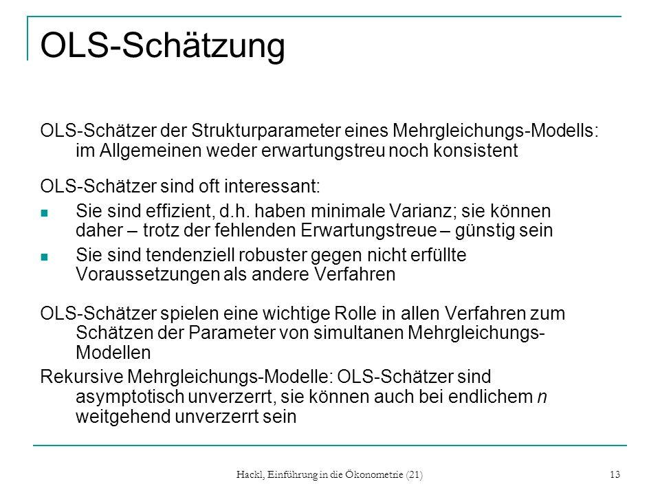 Hackl, Einführung in die Ökonometrie (21) 13 OLS-Schätzung OLS-Schätzer der Strukturparameter eines Mehrgleichungs-Modells: im Allgemeinen weder erwartungstreu noch konsistent OLS-Schätzer sind oft interessant: Sie sind effizient, d.h.