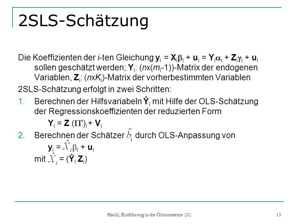 Hackl, Einführung in die Ökonometrie (21) 15 2SLS-Schätzung Die Koeffizienten der i-ten Gleichung y i = X i i + u i = Y i i + Z i i + u i sollen geschätzt werden; Y i : (n x (m i -1))-Matrix der endogenen Variablen, Z i : (n x K i )-Matrix der vorherbestimmten Variablen 2SLS-Schätzung erfolgt in zwei Schritten: 1.Berechnen der Hilfsvariabeln Ŷ i mit Hilfe der OLS-Schätzung der Regressionskoeffizienten der reduzierten Form Y i = Z ( ) i + V i 2.Berechnen der Schätzer durch OLS-Anpassung von y i = i + u i mit = (Ŷ i Z i )