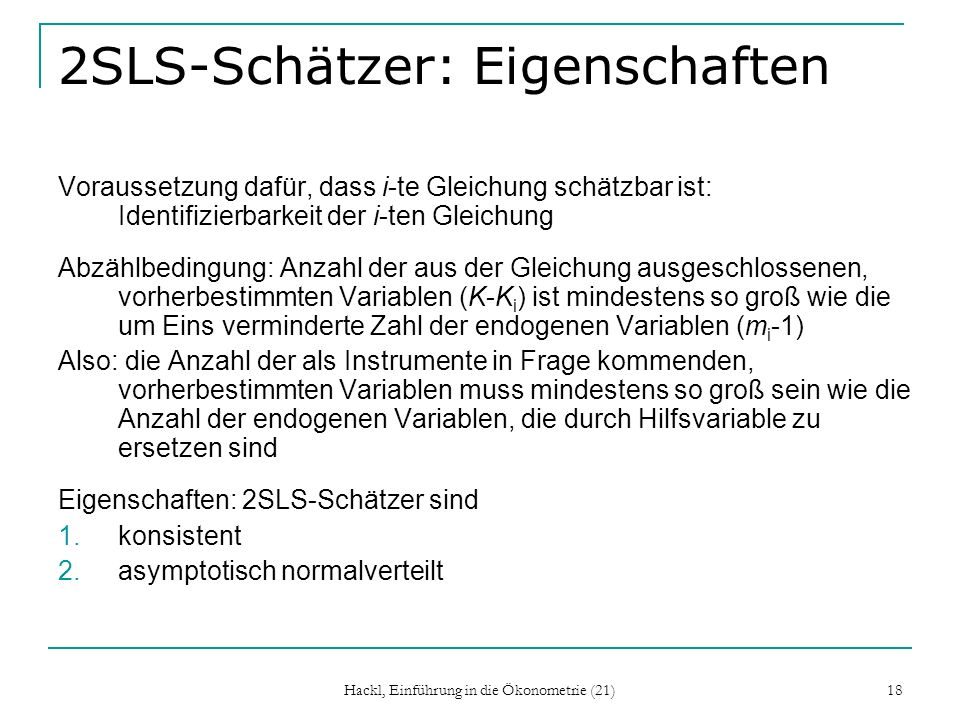 Hackl, Einführung in die Ökonometrie (21) 18 2SLS-Schätzer: Eigenschaften Voraussetzung dafür, dass i-te Gleichung schätzbar ist: Identifizierbarkeit