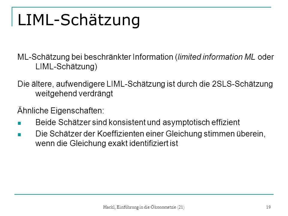 Hackl, Einführung in die Ökonometrie (21) 19 LIML-Schätzung ML-Schätzung bei beschränkter Information (limited information ML oder LIML-Schätzung) Die ältere, aufwendigere LIML-Schätzung ist durch die 2SLS-Schätzung weitgehend verdrängt Ähnliche Eigenschaften: Beide Schätzer sind konsistent und asymptotisch effizient Die Schätzer der Koeffizienten einer Gleichung stimmen überein, wenn die Gleichung exakt identifiziert ist