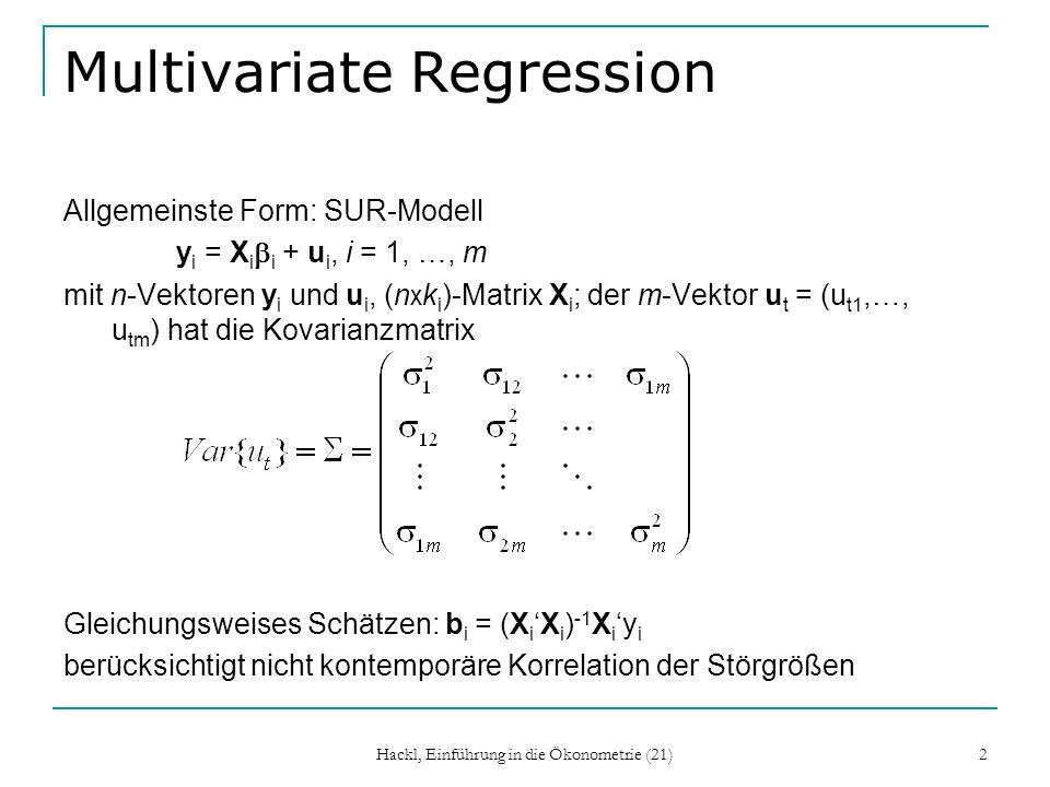 Hackl, Einführung in die Ökonometrie (21) 2 Multivariate Regression Allgemeinste Form: SUR-Modell y i = X i i + u i, i = 1, …, m mit n-Vektoren y i und u i, (n x k i )-Matrix X i ; der m-Vektor u t = (u t1,…, u tm ) hat die Kovarianzmatrix Gleichungsweises Schätzen: b i = (X iX i ) -1 X i y i berücksichtigt nicht kontemporäre Korrelation der Störgrößen