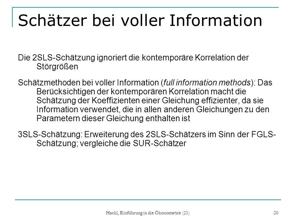 Hackl, Einführung in die Ökonometrie (21) 20 Schätzer bei voller Information Die 2SLS-Schätzung ignoriert die kontemporäre Korrelation der Störgrößen Schätzmethoden bei voller Information (full information methods): Das Berücksichtigen der kontemporären Korrelation macht die Schätzung der Koeffizienten einer Gleichung effizienter, da sie Information verwendet, die in allen anderen Gleichungen zu den Parametern dieser Gleichung enthalten ist 3SLS-Schätzung: Erweiterung des 2SLS-Schätzers im Sinn der FGLS- Schätzung; vergleiche die SUR-Schätzer