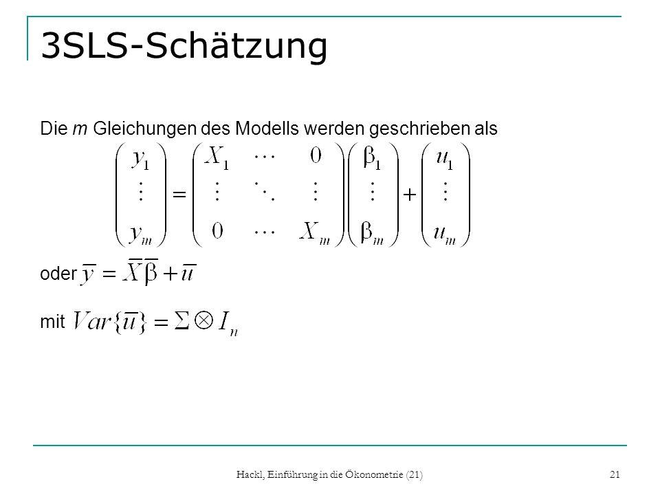 Hackl, Einführung in die Ökonometrie (21) 21 3SLS-Schätzung Die m Gleichungen des Modells werden geschrieben als oder mit