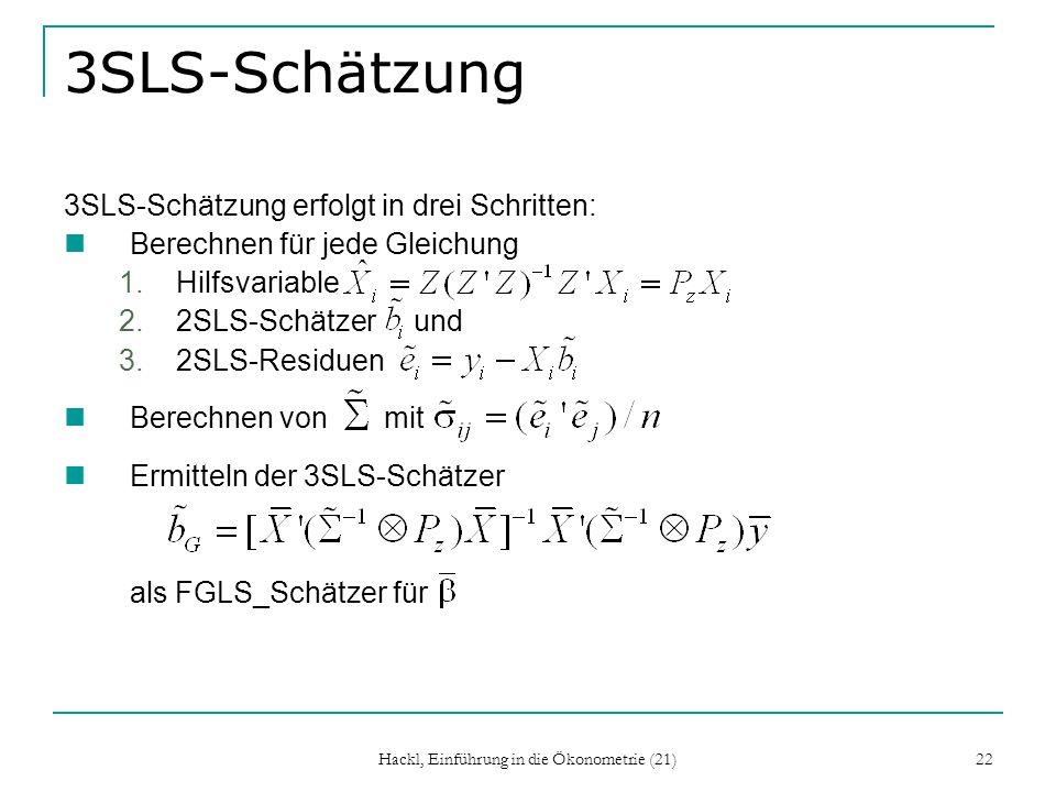 Hackl, Einführung in die Ökonometrie (21) 22 3SLS-Schätzung 3SLS-Schätzung erfolgt in drei Schritten: Berechnen für jede Gleichung 1.Hilfsvariable 2.2SLS-Schätzer und 3.2SLS-Residuen Berechnen von mit Ermitteln der 3SLS-Schätzer als FGLS_Schätzer für