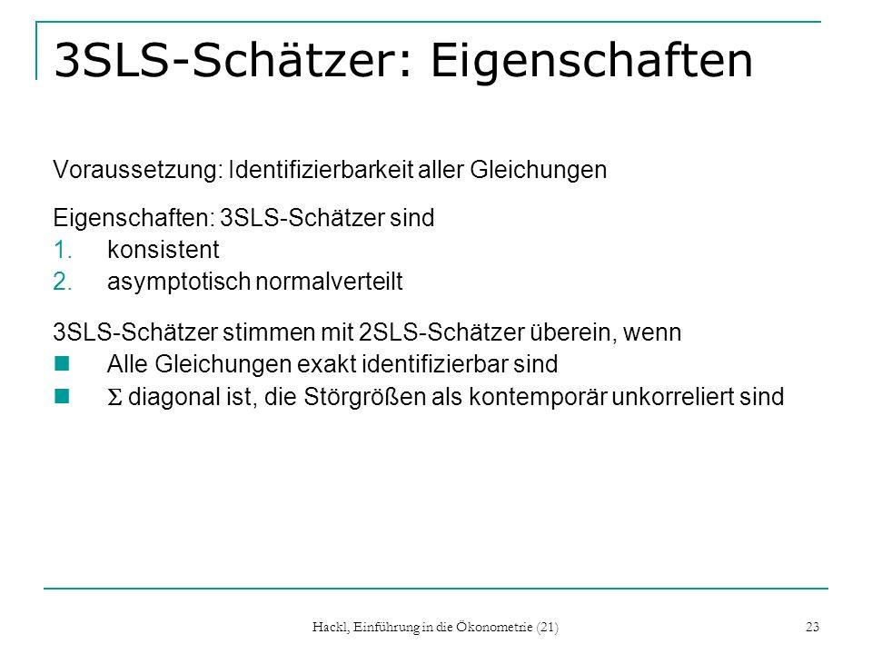 Hackl, Einführung in die Ökonometrie (21) 23 3SLS-Schätzer: Eigenschaften Voraussetzung: Identifizierbarkeit aller Gleichungen Eigenschaften: 3SLS-Sch