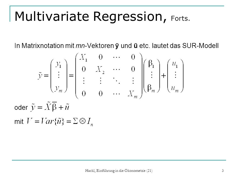 Hackl, Einführung in die Ökonometrie (21) 3 Multivariate Regression, Forts. In Matrixnotation mit mn-Vektoren und ũ etc. lautet das SUR-Modell oder mi
