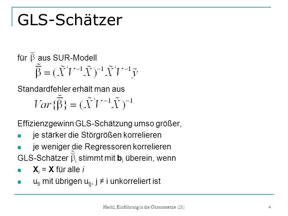 Hackl, Einführung in die Ökonometrie (21) 4 GLS-Schätzer für aus SUR-Modell Standardfehler erhält man aus Effizienzgewinn GLS-Schätzung umso größer, je stärker die Störgrößen korrelieren je weniger die Regressoren korrelieren GLS-Schätzer stimmt mit b i überein, wenn X i = X für alle i u ti mit übrigen u tj, j i unkorreliert ist