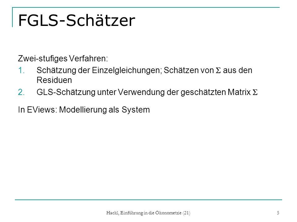 Hackl, Einführung in die Ökonometrie (21) 5 FGLS-Schätzer Zwei-stufiges Verfahren: 1.Schätzung der Einzelgleichungen; Schätzen von aus den Residuen 2.GLS-Schätzung unter Verwendung der geschätzten Matrix In EViews: Modellierung als System