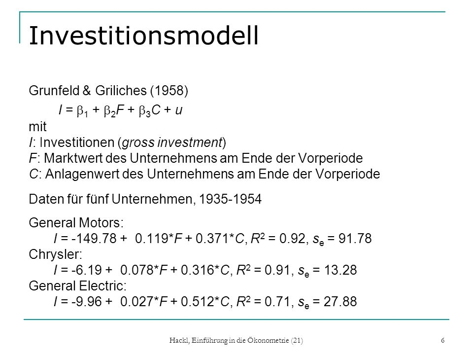 Hackl, Einführung in die Ökonometrie (21) 6 Investitionsmodell Grunfeld & Griliches (1958) I = 1 + 2 F + 3 C + u mit I: Investitionen (gross investment) F: Marktwert des Unternehmens am Ende der Vorperiode C: Anlagenwert des Unternehmens am Ende der Vorperiode Daten für fünf Unternehmen, 1935-1954 General Motors: I = -149.78 + 0.119*F + 0.371*C, R 2 = 0.92, s e = 91.78 Chrysler: I = -6.19 + 0.078*F + 0.316*C, R 2 = 0.91, s e = 13.28 General Electric: I = -9.96 + 0.027*F + 0.512*C, R 2 = 0.71, s e = 27.88