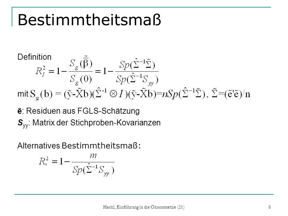 Hackl, Einführung in die Ökonometrie (21) 8 Bestimmtheitsmaß Definition mit : Residuen aus FGLS-Schätzung S yy : Matrix der Stichproben-Kovarianzen Alternatives Bestimmtheitsmaß: