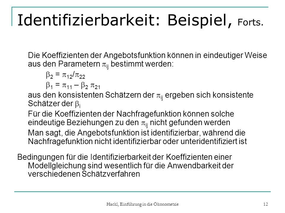 Hackl, Einführung in die Ökonometrie 12 Identifizierbarkeit: Beispiel, Forts. Die Koeffizienten der Angebotsfunktion können in eindeutiger Weise aus d