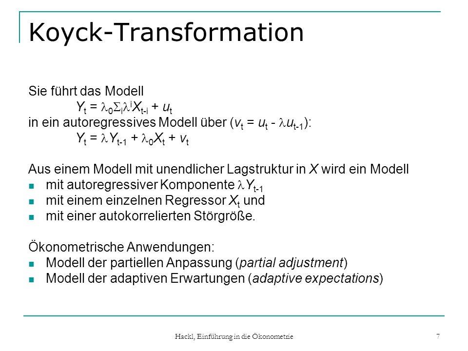 Hackl, Einführung in die Ökonometrie 7 Koyck-Transformation Sie führt das Modell Y t = 0 i i X t-i + u t in ein autoregressives Modell über (v t = u t
