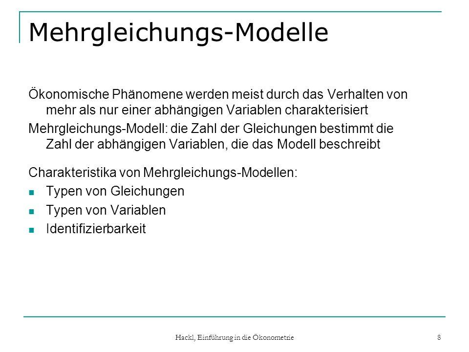 Hackl, Einführung in die Ökonometrie 8 Mehrgleichungs-Modelle Ökonomische Phänomene werden meist durch das Verhalten von mehr als nur einer abhängigen