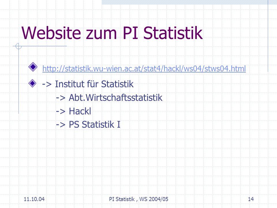11.10.04PI Statistik, WS 2004/0514 Website zum PI Statistik http://statistik.wu-wien.ac.at/stat4/hackl/ws04/stws04.html -> Institut für Statistik -> Abt.Wirtschaftsstatistik -> Hackl -> PS Statistik I