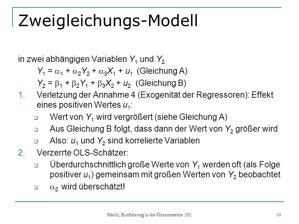 Hackl, Einführung in die Ökonometrie (20) 10 Zweigleichungs-Modell in zwei abhängigen Variablen Y 1 und Y 2 Y 1 = 1 + 2 Y 2 + 3 X 1 + u 1 (Gleichung A) Y 2 = 1 + 2 Y 1 + 3 X 2 + u 2 (Gleichung B) 1.Verletzung der Annahme 4 (Exogenität der Regressoren): Effekt eines positiven Wertes u 1 : Wert von Y 1 wird vergrößert (siehe Gleichung A) Aus Gleichung B folgt, dass dann der Wert von Y 2 größer wird Also: u 1 und Y 2 sind korrelierte Variablen 2.Verzerrte OLS-Schätzer: Überdurchschnittlich große Werte von Y 1 werden oft (als Folge positiver u 1 ) gemeinsam mit großen Werten von Y 2 beobachtet 2 wird überschätzt!