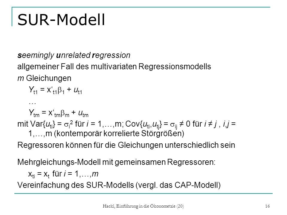 Hackl, Einführung in die Ökonometrie (20) 16 SUR-Modell seemingly unrelated regression allgemeiner Fall des multivariaten Regressionsmodells m Gleichungen Y t1 = x t1 1 + u t1 … Y tm = x tm m + u tm mit Var{u ti } = i 2 für i = 1,…,m; Cov{u ti,u tj } = ij 0 für i j, i,j = 1,…,m (kontemporär korrelierte Störgrößen) Regressoren können für die Gleichungen unterschiedlich sein Mehrgleichungs-Modell mit gemeinsamen Regressoren: x ti = x t für i = 1,…,m Vereinfachung des SUR-Modells (vergl.