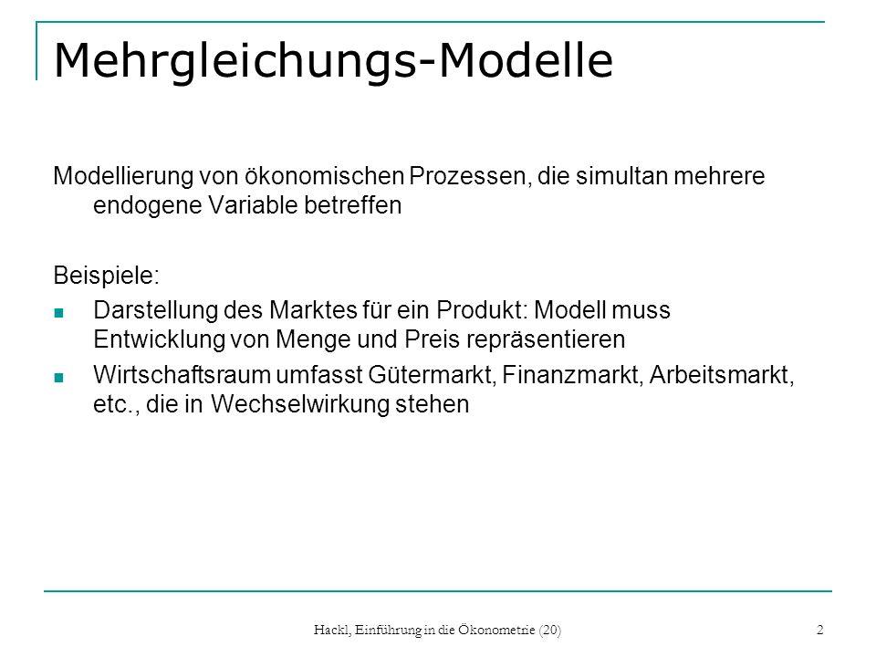 Hackl, Einführung in die Ökonometrie (20) 2 Mehrgleichungs-Modelle Modellierung von ökonomischen Prozessen, die simultan mehrere endogene Variable betreffen Beispiele: Darstellung des Marktes für ein Produkt: Modell muss Entwicklung von Menge und Preis repräsentieren Wirtschaftsraum umfasst Gütermarkt, Finanzmarkt, Arbeitsmarkt, etc., die in Wechselwirkung stehen