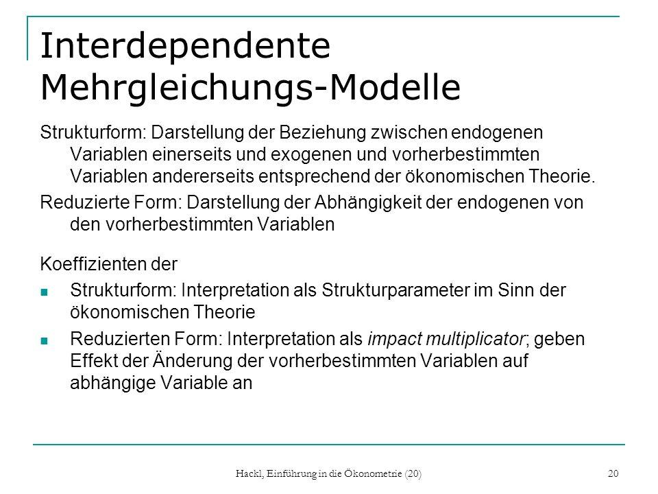 Hackl, Einführung in die Ökonometrie (20) 20 Interdependente Mehrgleichungs-Modelle Strukturform: Darstellung der Beziehung zwischen endogenen Variablen einerseits und exogenen und vorherbestimmten Variablen andererseits entsprechend der ökonomischen Theorie.