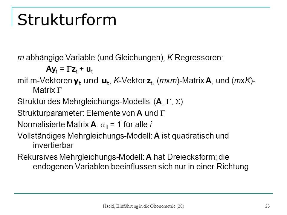 Hackl, Einführung in die Ökonometrie (20) 23 Strukturform m abhängige Variable (und Gleichungen), K Regressoren: Ay t = z t + u t mit m-Vektoren y t und u t, K-Vektor z t, (mxm)-Matrix A, und (mxK)- Matrix Struktur des Mehrgleichungs-Modells: (A,, ) Strukturparameter: Elemente von A und Normalisierte Matrix A: ii = 1 für alle i Vollständiges Mehrgleichungs-Modell: A ist quadratisch und invertierbar Rekursives Mehrgleichungs-Modell: A hat Dreiecksform; die endogenen Variablen beeinflussen sich nur in einer Richtung