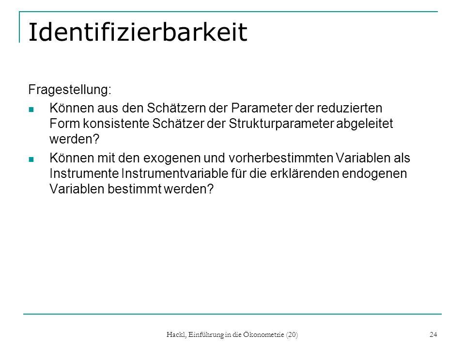 Hackl, Einführung in die Ökonometrie (20) 24 Identifizierbarkeit Fragestellung: Können aus den Schätzern der Parameter der reduzierten Form konsistente Schätzer der Strukturparameter abgeleitet werden.