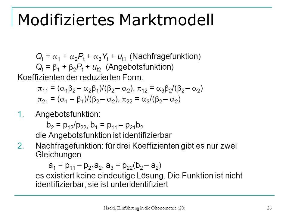 Hackl, Einführung in die Ökonometrie (20) 26 Modifiziertes Marktmodell Q t = 1 + 2 P t + 3 Y t + u t1 (Nachfragefunktion) Q t = 1 + 2 P t + u t2 (Angebotsfunktion) Koeffizienten der reduzierten Form: 11 = ( 1 2 – 2 1 )/( 2 – 2 ), 12 = 3 2 /( 2 – 2 ) 21 = ( 1 – 1 )/( 2 – 2 ), 22 = 3 /( 2 – 2 ) 1.Angebotsfunktion: b 2 = p 12 /p 22, b 1 = p 11 – p 21 b 2 die Angebotsfunktion ist identifizierbar 2.Nachfragefunktion: für drei Koeffizienten gibt es nur zwei Gleichungen a 1 = p 11 – p 21 a 2, a 3 = p 22 (b 2 – a 2 ) es existiert keine eindeutige Lösung.