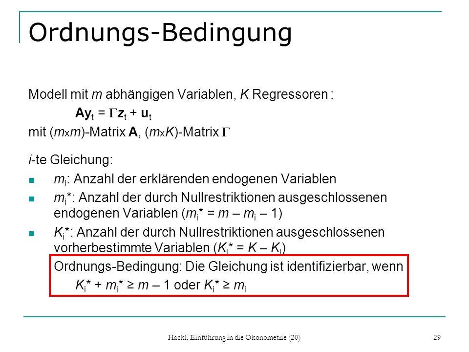 Hackl, Einführung in die Ökonometrie (20) 29 Ordnungs-Bedingung Modell mit m abhängigen Variablen, K Regressoren : Ay t = z t + u t mit (m x m)-Matrix A, (m x K)-Matrix i-te Gleichung: m i : Anzahl der erklärenden endogenen Variablen m i *: Anzahl der durch Nullrestriktionen ausgeschlossenen endogenen Variablen (m i * = m – m i – 1) K i *: Anzahl der durch Nullrestriktionen ausgeschlossenen vorherbestimmte Variablen (K i * = K – K i ) Ordnungs-Bedingung: Die Gleichung ist identifizierbar, wenn K i * + m i * m – 1 oder K i * m i