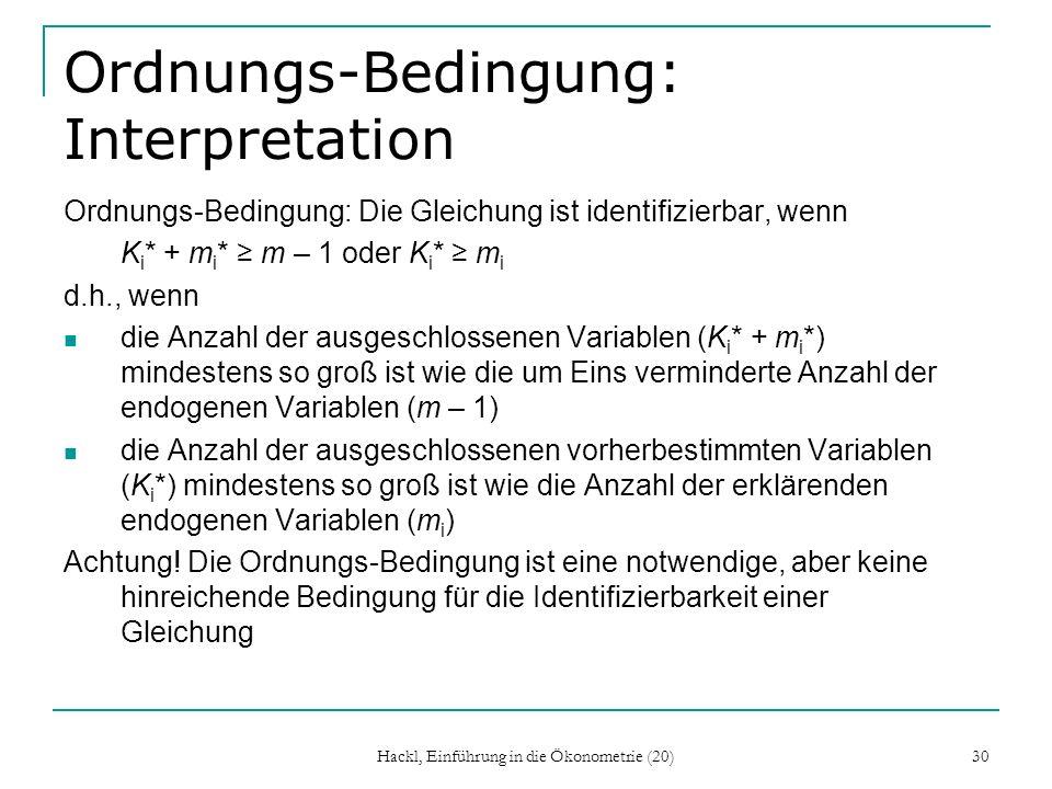 Hackl, Einführung in die Ökonometrie (20) 30 Ordnungs-Bedingung: Interpretation Ordnungs-Bedingung: Die Gleichung ist identifizierbar, wenn K i * + m i * m – 1 oder K i * m i d.h., wenn die Anzahl der ausgeschlossenen Variablen (K i * + m i *) mindestens so groß ist wie die um Eins verminderte Anzahl der endogenen Variablen (m – 1) die Anzahl der ausgeschlossenen vorherbestimmten Variablen (K i *) mindestens so groß ist wie die Anzahl der erklärenden endogenen Variablen (m i ) Achtung.
