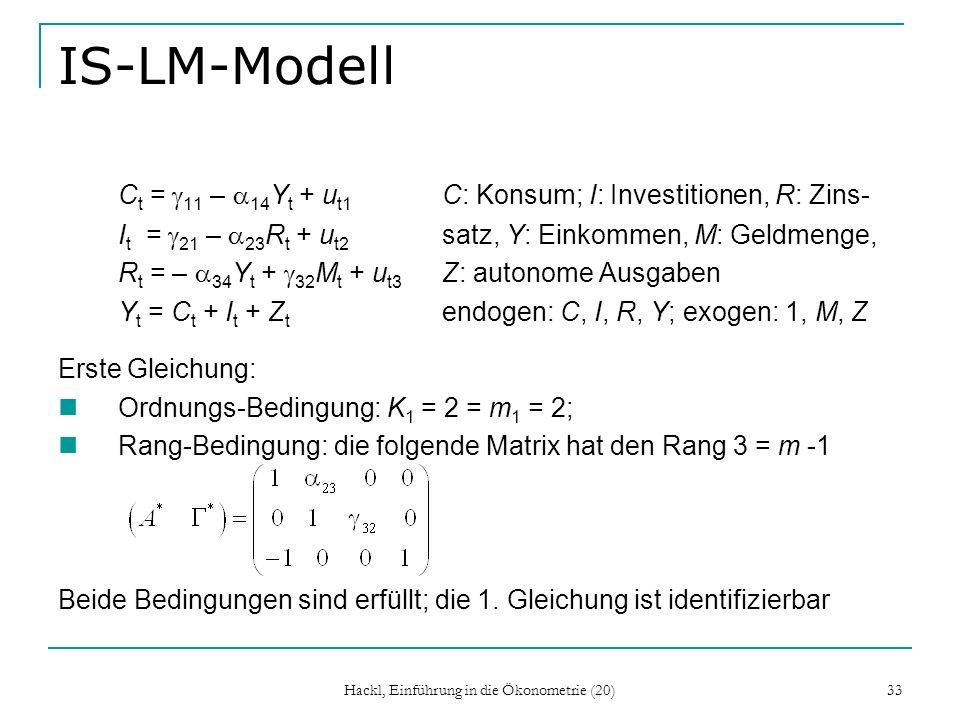 Hackl, Einführung in die Ökonometrie (20) 33 IS-LM-Modell C t = 11 – 14 Y t + u t1 C: Konsum; I: Investitionen, R: Zins- I t = 21 – 23 R t + u t2 satz, Y: Einkommen, M: Geldmenge, R t = – 34 Y t + 32 M t + u t3 Z: autonome Ausgaben Y t = C t + I t + Z t endogen: C, I, R, Y; exogen: 1, M, Z Erste Gleichung: Ordnungs-Bedingung: K 1 = 2 = m 1 = 2; Rang-Bedingung: die folgende Matrix hat den Rang 3 = m -1 Beide Bedingungen sind erfüllt; die 1.