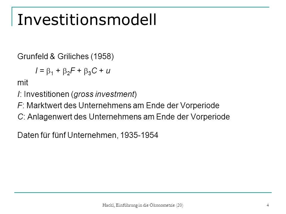 Hackl, Einführung in die Ökonometrie (20) 4 Investitionsmodell Grunfeld & Griliches (1958) I = 1 + 2 F + 3 C + u mit I: Investitionen (gross investment) F: Marktwert des Unternehmens am Ende der Vorperiode C: Anlagenwert des Unternehmens am Ende der Vorperiode Daten für fünf Unternehmen, 1935-1954
