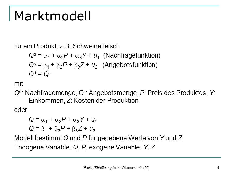 Hackl, Einführung in die Ökonometrie (20) 6 Kleins Modell 1 C t = 1 + 2 P t + 3 P t-1 + a 4 (W t p + W t g ) + u t1 (Konsum) I t = 1 + 2 P t + 3 P t-1 + 4 K t-1 + u t2 (Investitionen) W t p = 1 + 2 X t + 3 X t-1 + 4 t + u t3 (Private Löhne und Gehälter) X t = C t + I t + G t K t = I t + K t-1 P t = X t – W t p – T t C (Konsumausgaben), P (Gewinne), W p (Private Löhne und Gehälter), W g (Öffentliche Löhne und Gehälter), I (Investitionen), K -1 (Kapitalbestand des Vorjahres), X (Produktion), G (Ausgaben der Öffentlichen Hand ohne Löhne und Gehälter), T (Steuern) und t [Zeit (Trend)] Endogen: C, I, W p, X, P, K; exogene: 1, W g, G, T, t, P -1, K -1, X -1