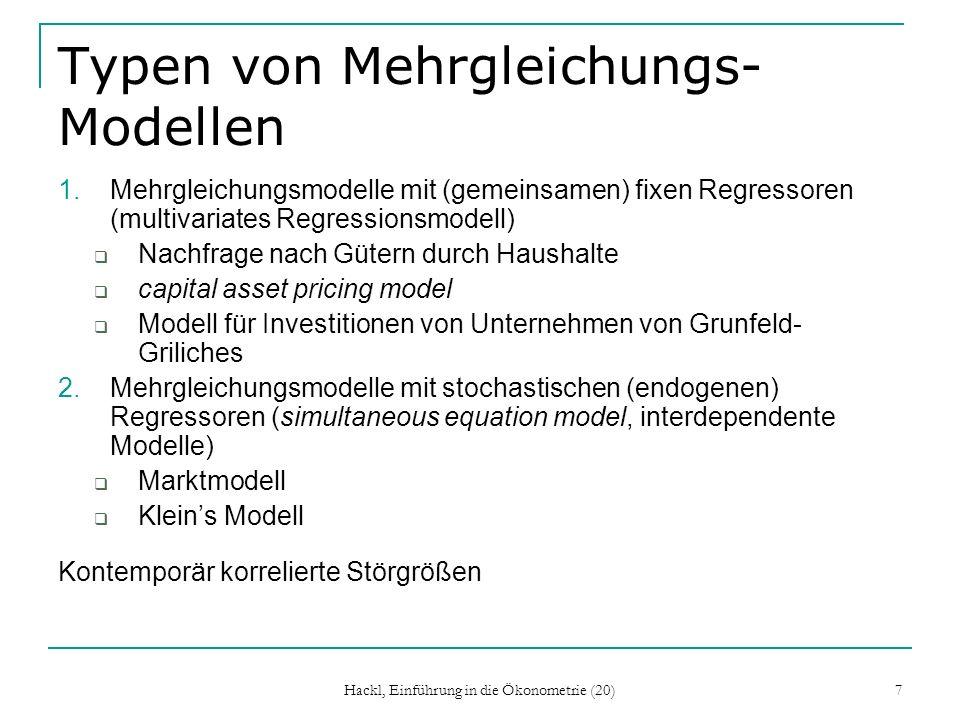 Hackl, Einführung in die Ökonometrie (20) 7 Typen von Mehrgleichungs- Modellen 1.Mehrgleichungsmodelle mit (gemeinsamen) fixen Regressoren (multivariates Regressionsmodell) Nachfrage nach Gütern durch Haushalte capital asset pricing model Modell für Investitionen von Unternehmen von Grunfeld- Griliches 2.Mehrgleichungsmodelle mit stochastischen (endogenen) Regressoren (simultaneous equation model, interdependente Modelle) Marktmodell Kleins Modell Kontemporär korrelierte Störgrößen