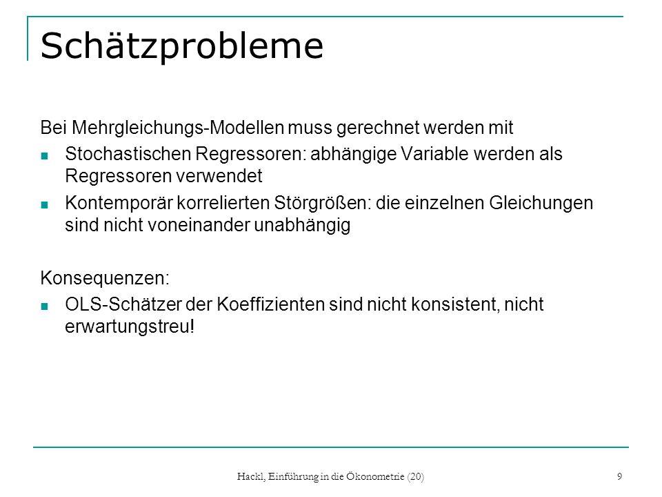 Hackl, Einführung in die Ökonometrie (20) 9 Schätzprobleme Bei Mehrgleichungs-Modellen muss gerechnet werden mit Stochastischen Regressoren: abhängige Variable werden als Regressoren verwendet Kontemporär korrelierten Störgrößen: die einzelnen Gleichungen sind nicht voneinander unabhängig Konsequenzen: OLS-Schätzer der Koeffizienten sind nicht konsistent, nicht erwartungstreu!