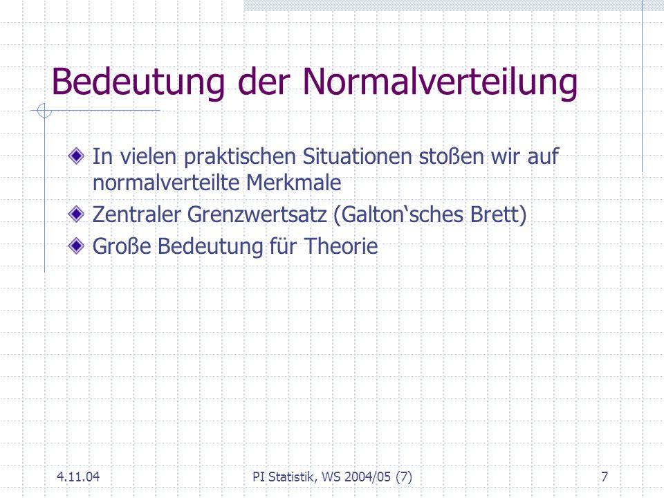 4.11.04PI Statistik, WS 2004/05 (7)7 Bedeutung der Normalverteilung In vielen praktischen Situationen stoßen wir auf normalverteilte Merkmale Zentrale