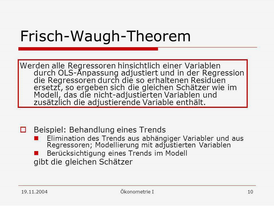 19.11.2004Ökonometrie I10 Frisch-Waugh-Theorem Werden alle Regressoren hinsichtlich einer Variablen durch OLS-Anpassung adjustiert und in der Regressi