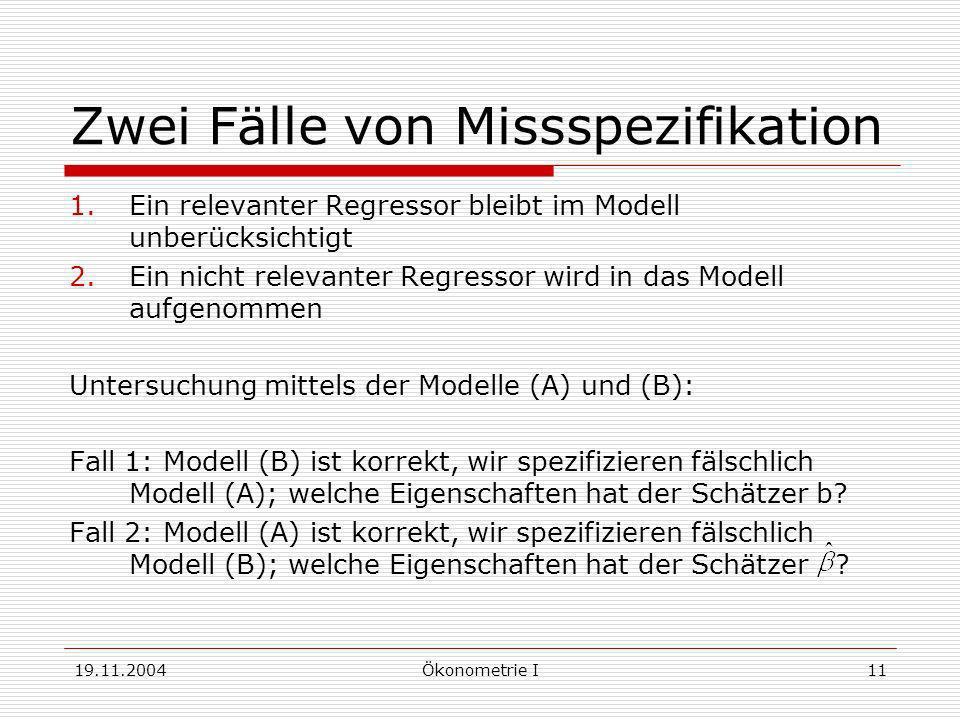 19.11.2004Ökonometrie I11 Zwei Fälle von Missspezifikation 1.Ein relevanter Regressor bleibt im Modell unberücksichtigt 2.Ein nicht relevanter Regress