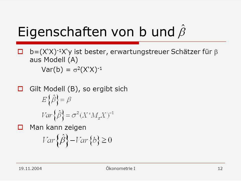19.11.2004Ökonometrie I12 Eigenschaften von b und b=(XX) -1 Xy ist bester, erwartungstreuer Schätzer für aus Modell (A) Var(b) = 2 (XX) -1 Gilt Modell