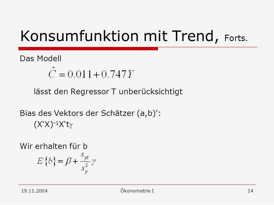 19.11.2004Ökonometrie I14 Konsumfunktion mit Trend, Forts. Das Modell lässt den Regressor T unberücksichtigt Bias des Vektors der Schätzer (a,b)': (XX