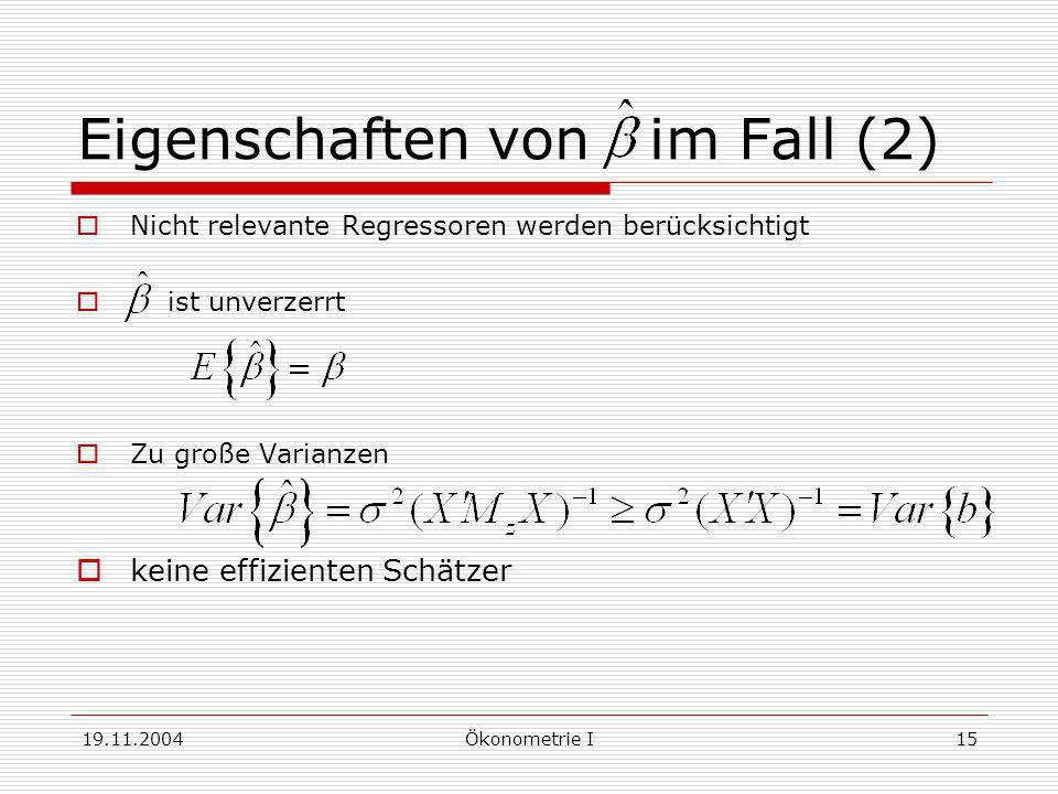19.11.2004Ökonometrie I15 Eigenschaften von im Fall (2) Nicht relevante Regressoren werden berücksichtigt ist unverzerrt Zu große Varianzen keine effi