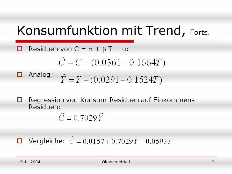 19.11.2004Ökonometrie I9 Konsumfunktion mit Trend, Forts. Residuen von C = + T + u: Analog: Regression von Konsum-Residuen auf Einkommens- Residuen: V